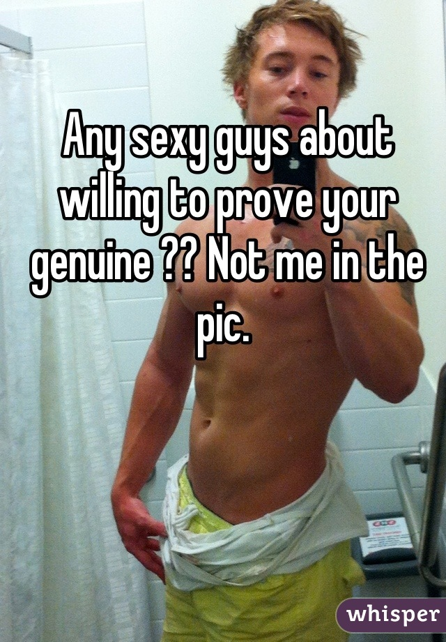Any sexy guys about willing to prove your genuine ?? Not me in the pic.