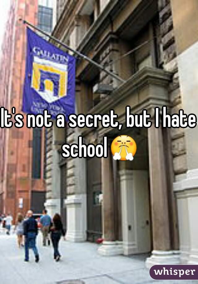 It's not a secret, but I hate school😤