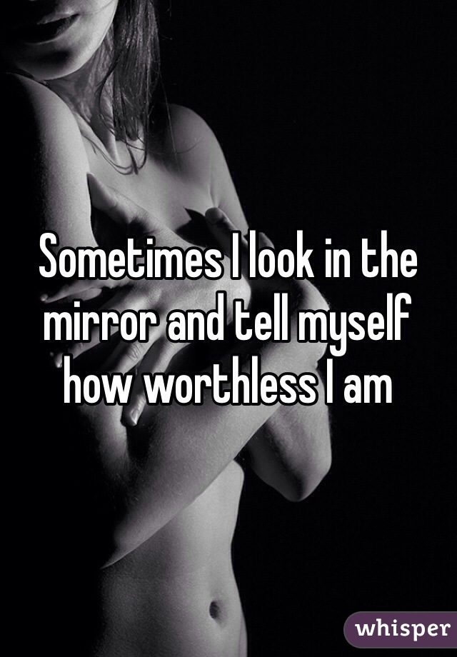 Sometimes I look in the mirror and tell myself how worthless I am