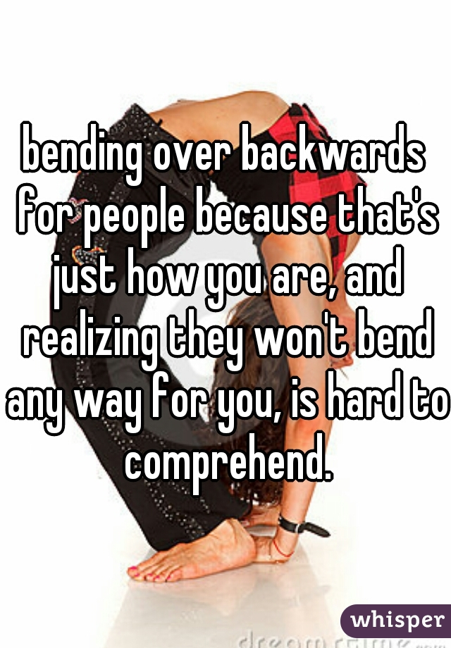 bending over backwards for people because that's just how you are, and realizing they won't bend any way for you, is hard to comprehend.