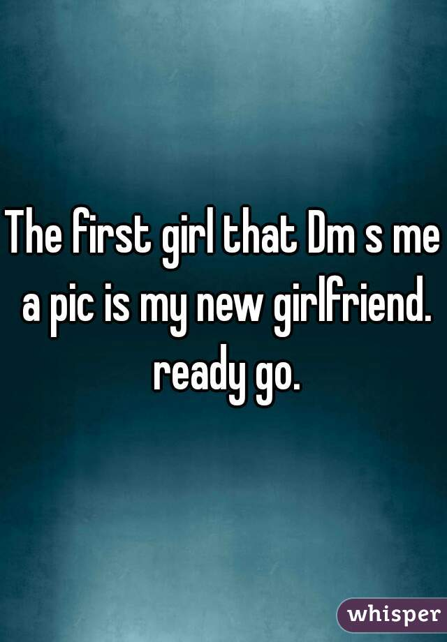 The first girl that Dm s me a pic is my new girlfriend. ready go.