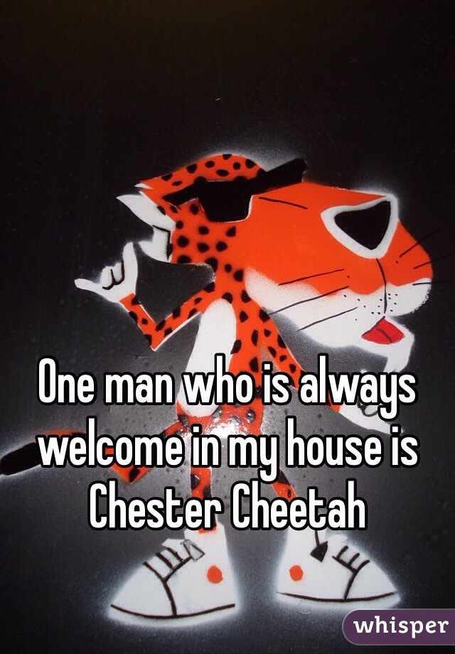 One man who is always welcome in my house is Chester Cheetah