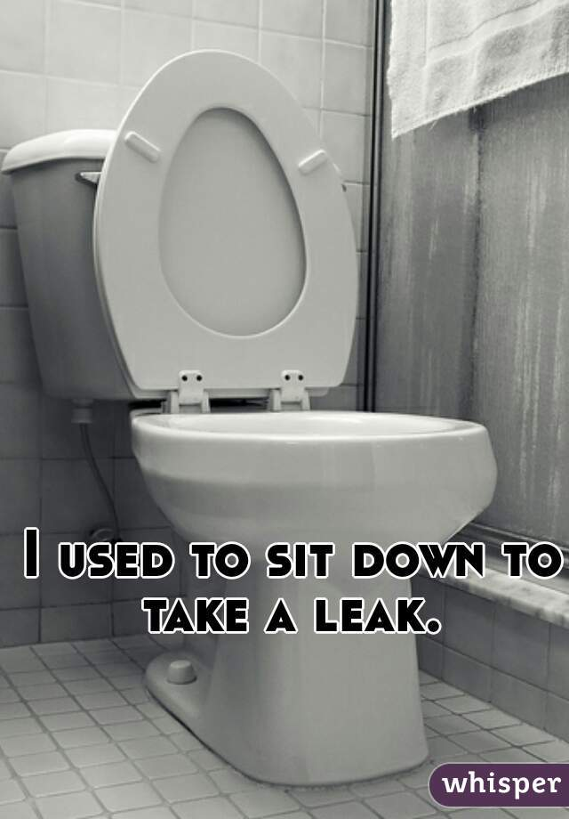 I used to sit down to take a leak.