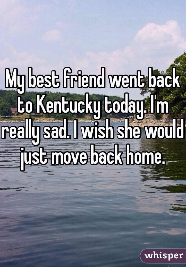 My best friend went back to Kentucky today. I'm really sad. I wish she would just move back home.