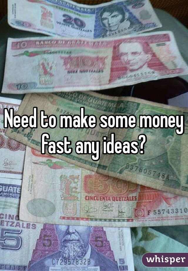 Need to make some money fast any ideas?
