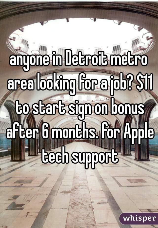 anyone in Detroit metro area looking for a job? $11 to start sign on bonus after 6 months. for Apple tech support