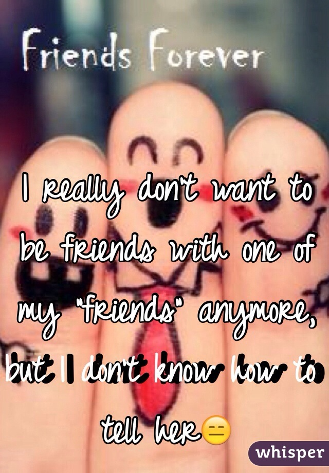 """I really don't want to be friends with one of my """"friends"""" anymore, but I don't know how to tell her😑"""