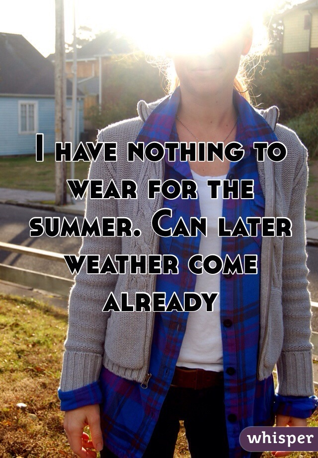 I have nothing to wear for the summer. Can later weather come already