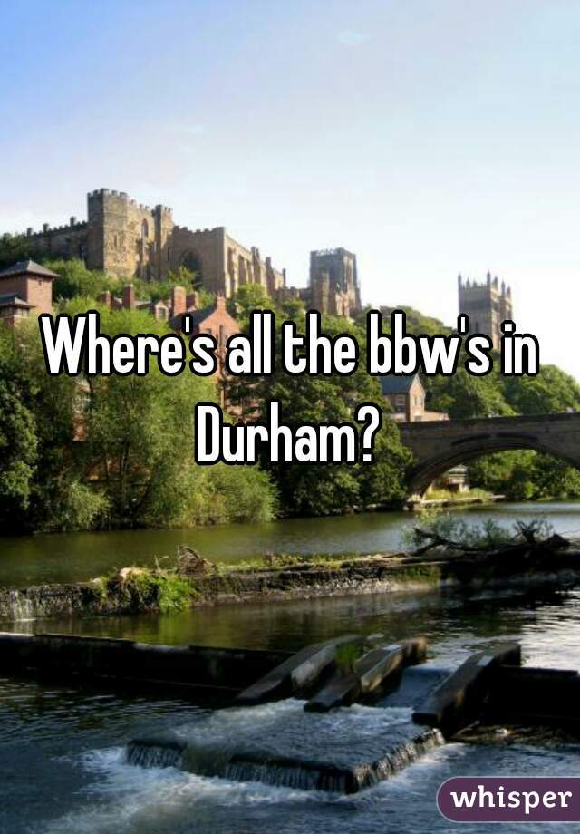 Where's all the bbw's in Durham?