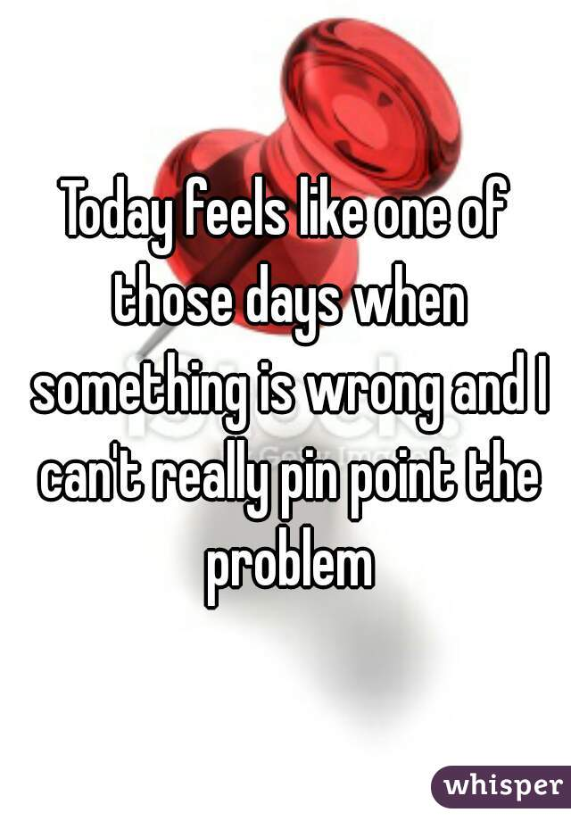 Today feels like one of those days when something is wrong and I can't really pin point the problem