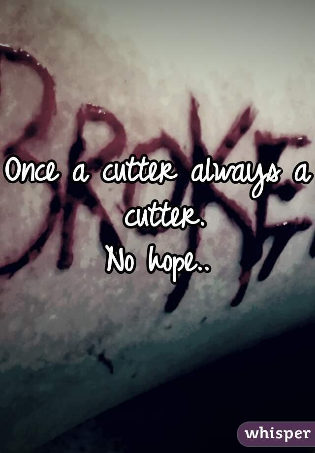 Once a cutter always a cutter. No hope..