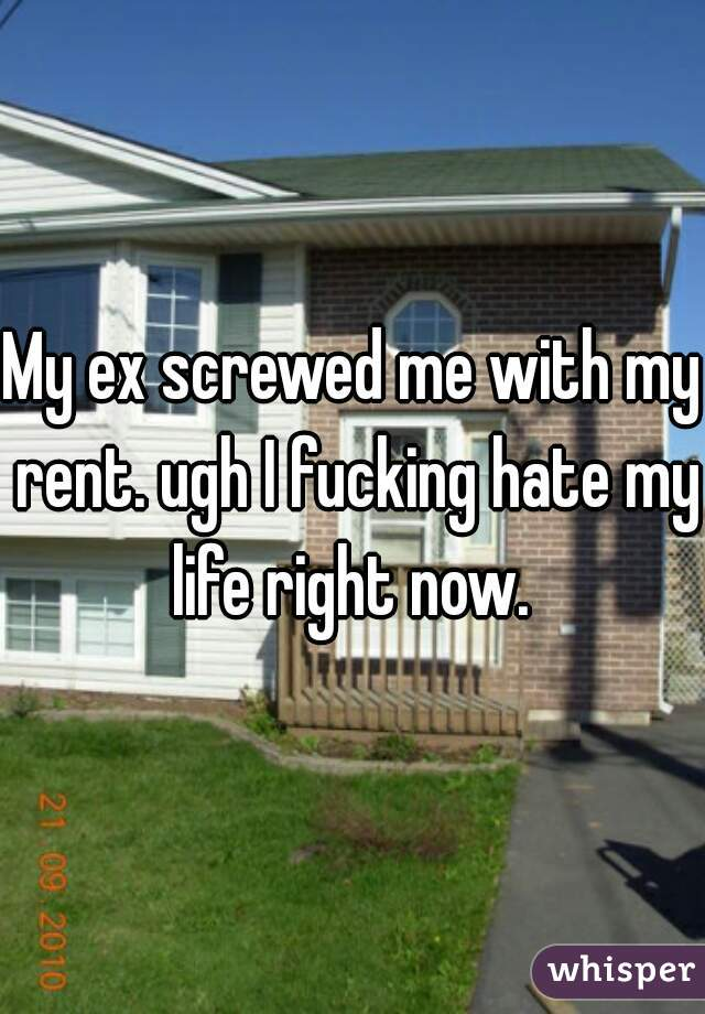 My ex screwed me with my rent. ugh I fucking hate my life right now.