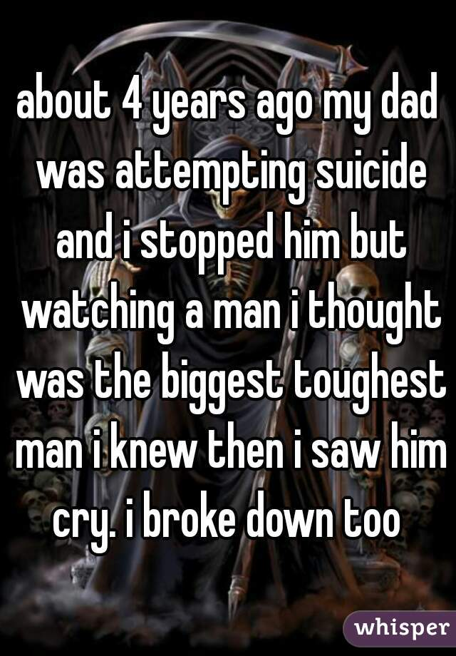 about 4 years ago my dad was attempting suicide and i stopped him but watching a man i thought was the biggest toughest man i knew then i saw him cry. i broke down too