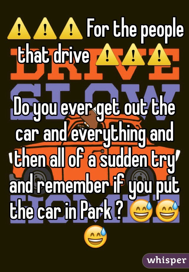 ⚠️⚠️⚠️ For the people that drive ⚠️⚠️⚠️  Do you ever get out the car and everything and then all of a sudden try and remember if you put the car in Park ? 😅😅😅