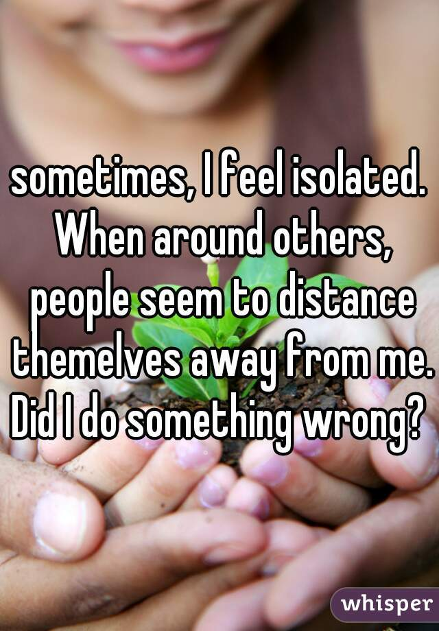 sometimes, I feel isolated. When around others, people seem to distance themelves away from me. Did I do something wrong?