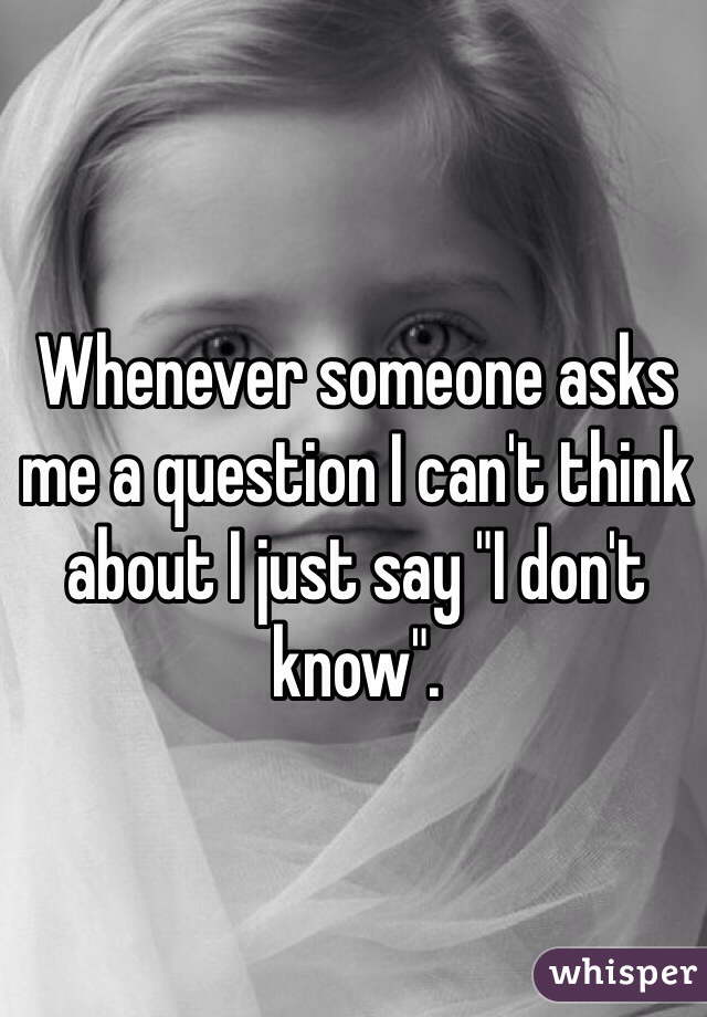 "Whenever someone asks me a question I can't think about I just say ""I don't know""."