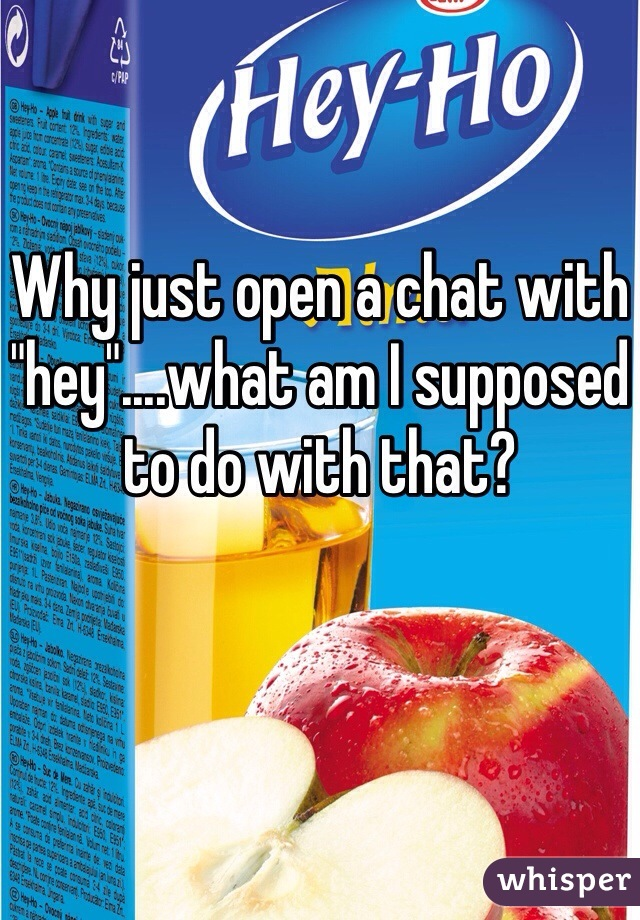 """Why just open a chat with """"hey""""....what am I supposed to do with that?"""