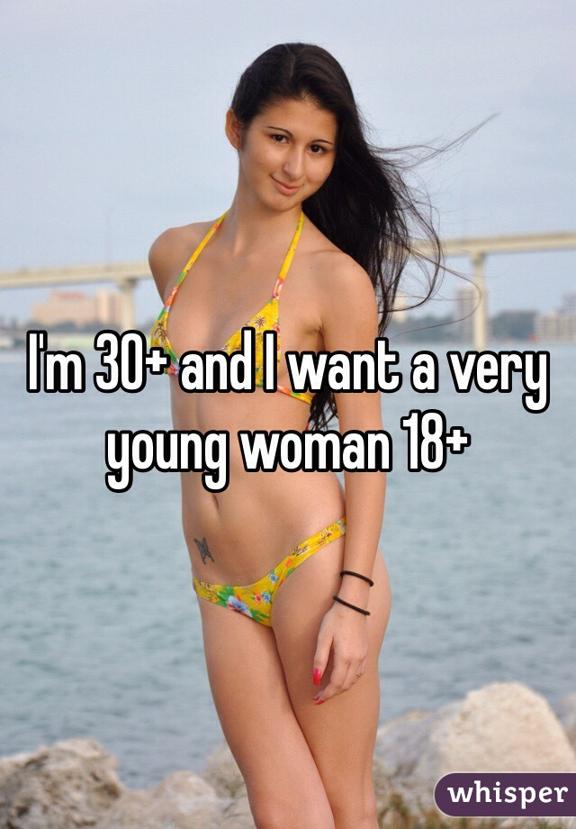 I'm 30+ and I want a very young woman 18+