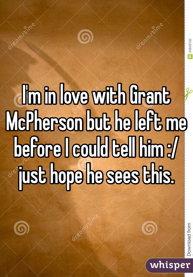 I'm in love with Grant McPherson but he left me before I could tell him :/ just hope he sees this.