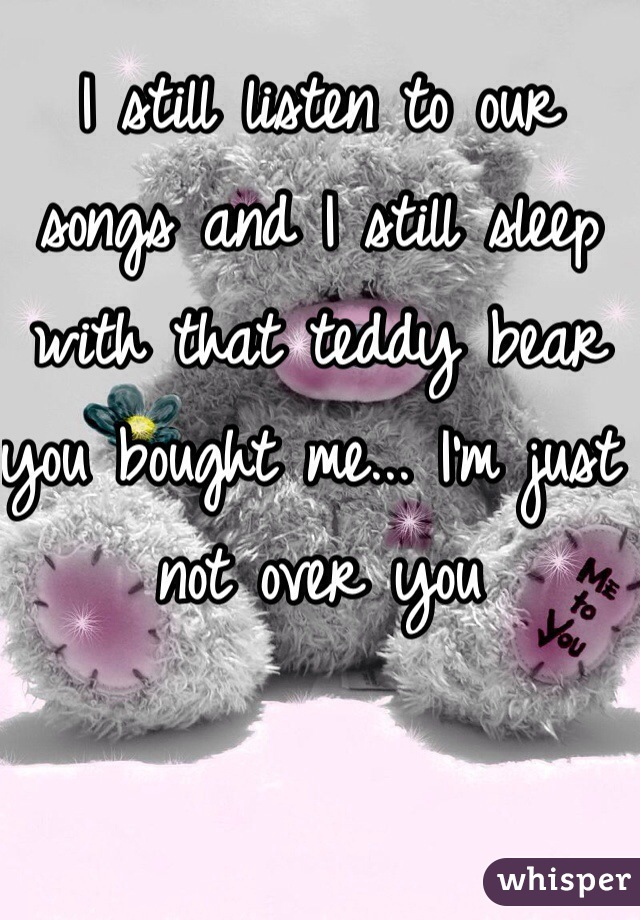 I still listen to our songs and I still sleep with that teddy bear you bought me... I'm just not over you