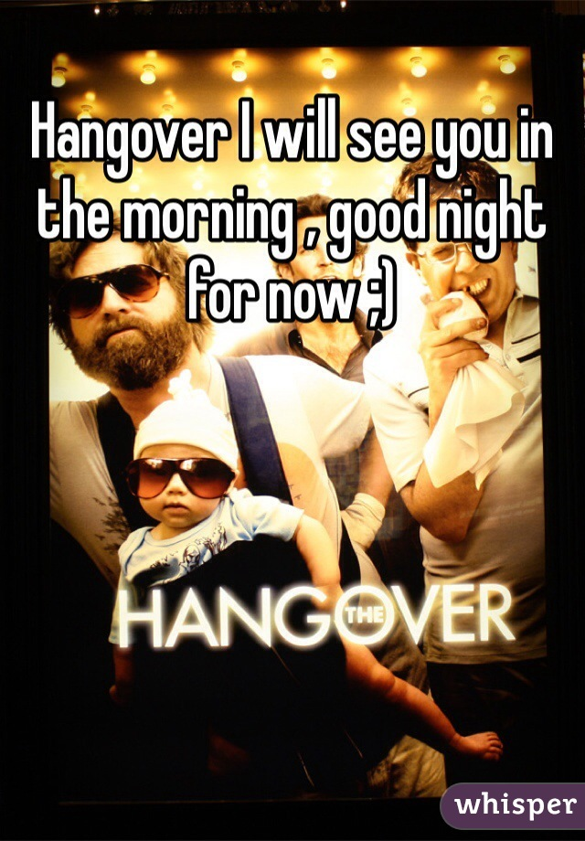 Hangover I will see you in the morning , good night for now ;)