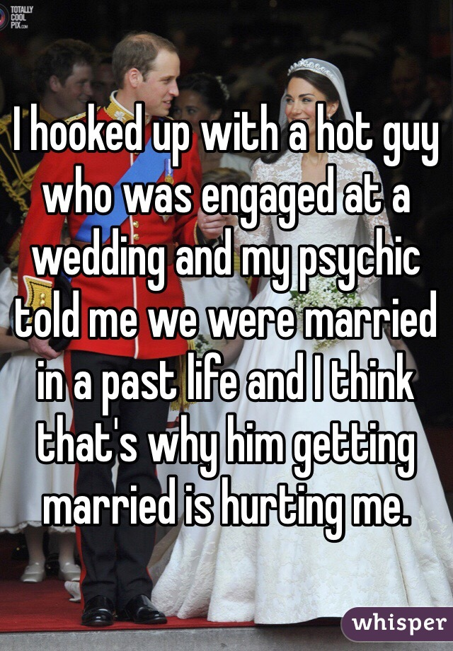 I hooked up with a hot guy who was engaged at a wedding and my psychic told me we were married in a past life and I think that's why him getting married is hurting me.