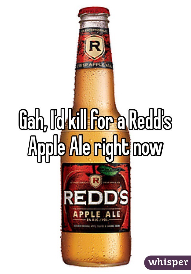 Gah, I'd kill for a Redd's Apple Ale right now