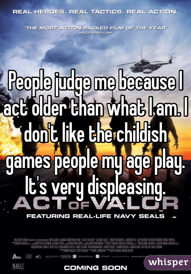 People judge me because I act older than what I am. I don't like the childish games people my age play. It's very displeasing.