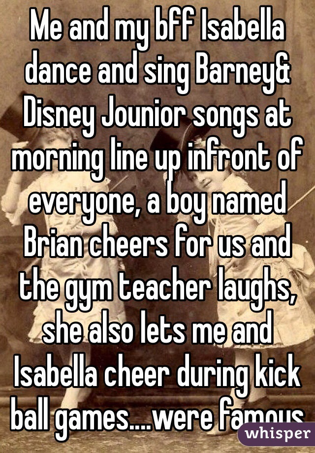 Me and my bff Isabella dance and sing Barney& Disney Jounior songs at morning line up infront of everyone, a boy named Brian cheers for us and the gym teacher laughs, she also lets me and Isabella cheer during kick ball games....were famous