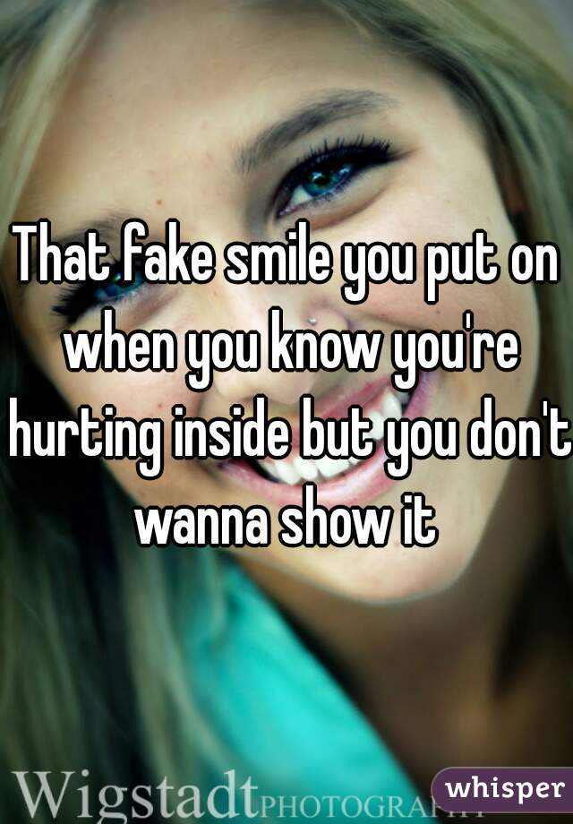 That fake smile you put on when you know you're hurting inside but you don't wanna show it
