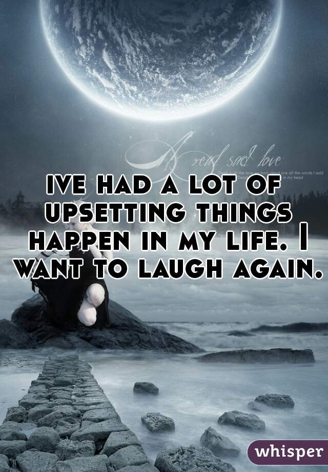 ive had a lot of upsetting things happen in my life. I want to laugh again.