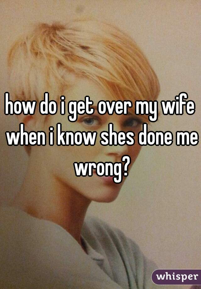 how do i get over my wife when i know shes done me wrong?