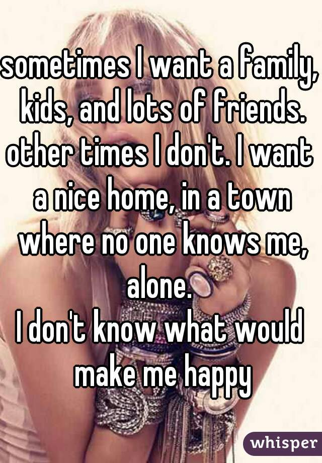 sometimes I want a family, kids, and lots of friends. other times I don't. I want a nice home, in a town where no one knows me, alone.  I don't know what would make me happy