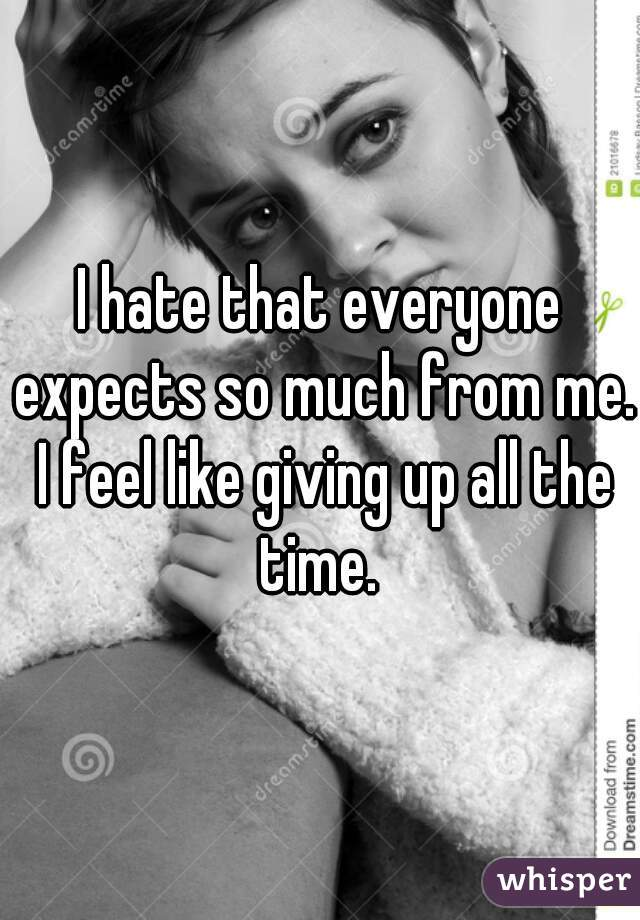 I hate that everyone expects so much from me. I feel like giving up all the time.