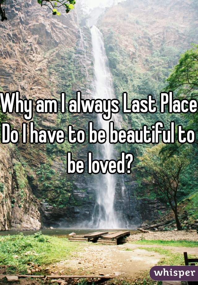 Why am I always Last Place?  Do I have to be beautiful to be loved?
