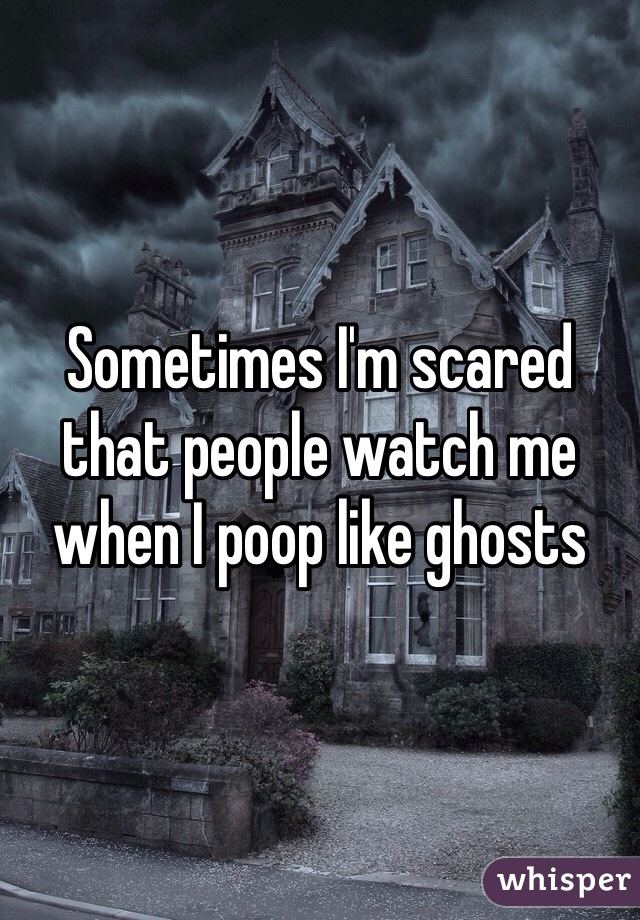 Sometimes I'm scared that people watch me when I poop like ghosts