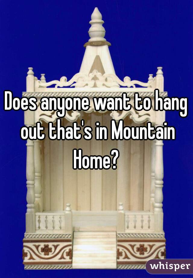 Does anyone want to hang out that's in Mountain Home?
