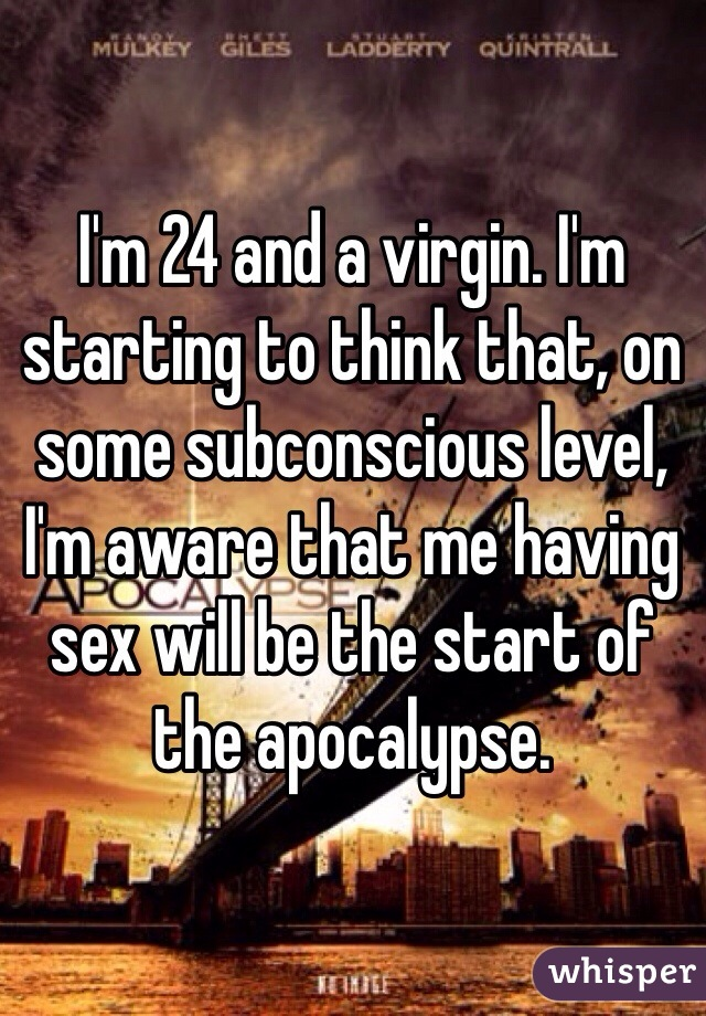 I'm 24 and a virgin. I'm starting to think that, on some subconscious level, I'm aware that me having sex will be the start of the apocalypse.