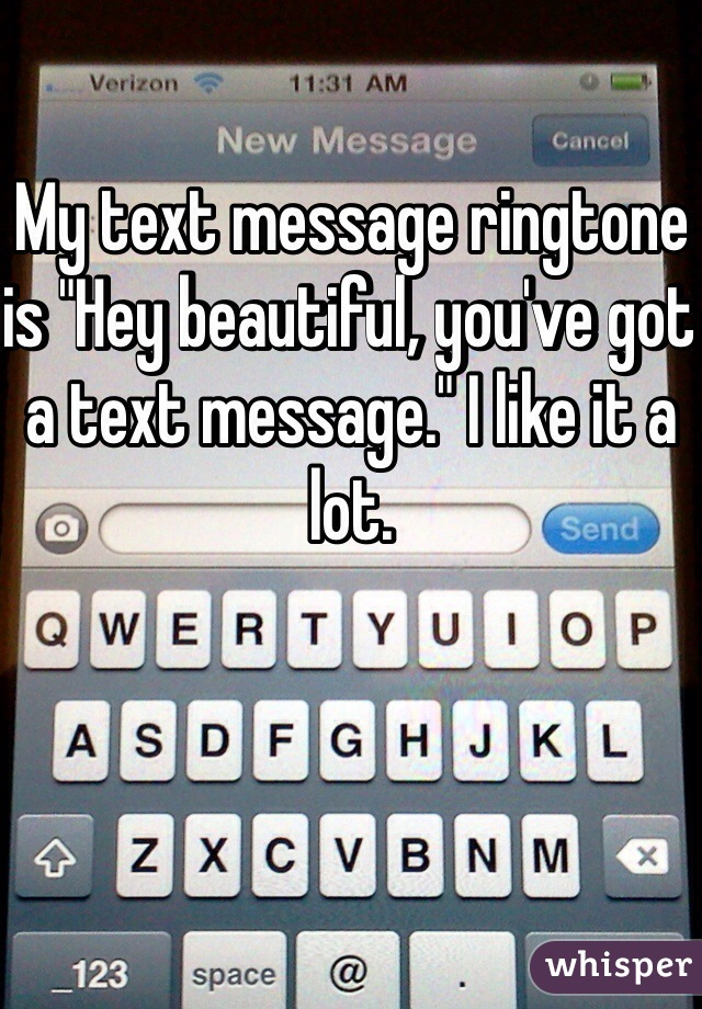 """My text message ringtone is """"Hey beautiful, you've got a text message."""" I like it a lot."""