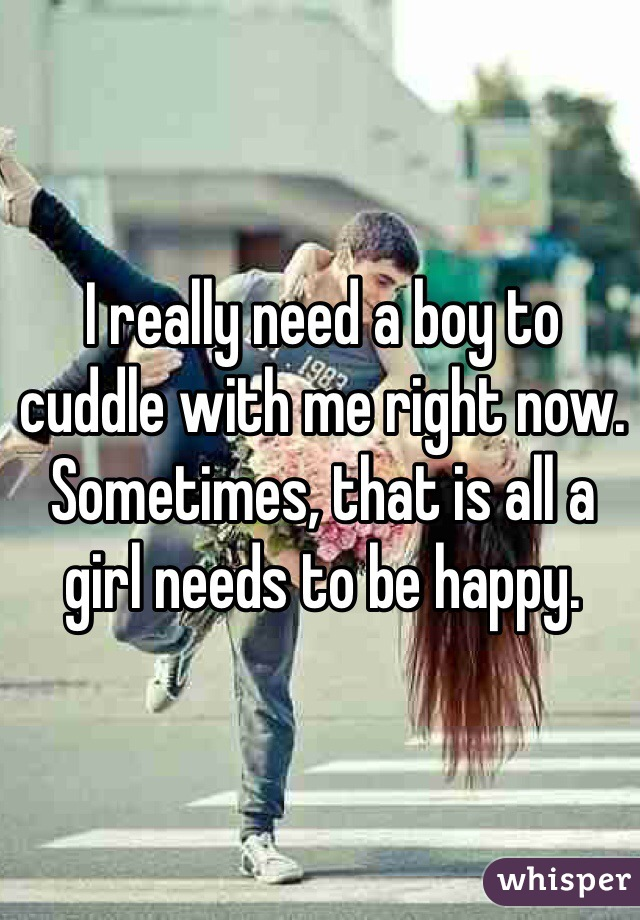 I really need a boy to cuddle with me right now. Sometimes, that is all a girl needs to be happy.