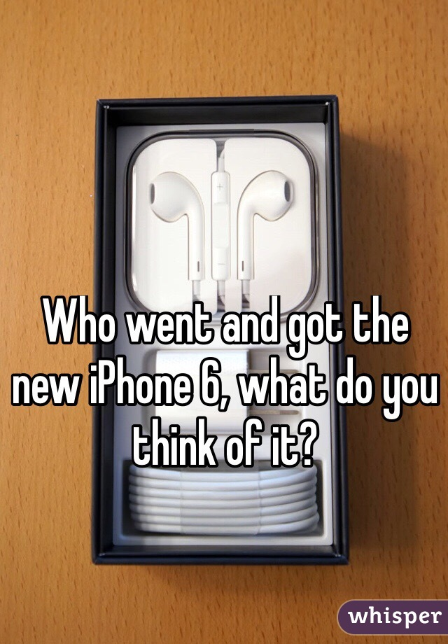 Who went and got the new iPhone 6, what do you think of it?