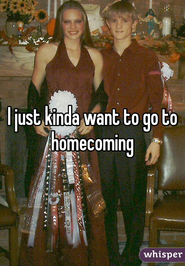 I just kinda want to go to homecoming