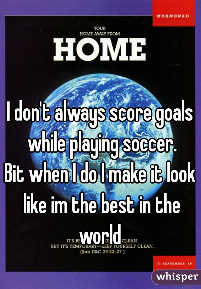 I don't always score goals while playing soccer. Bit when I do I make it look like im the best in the world