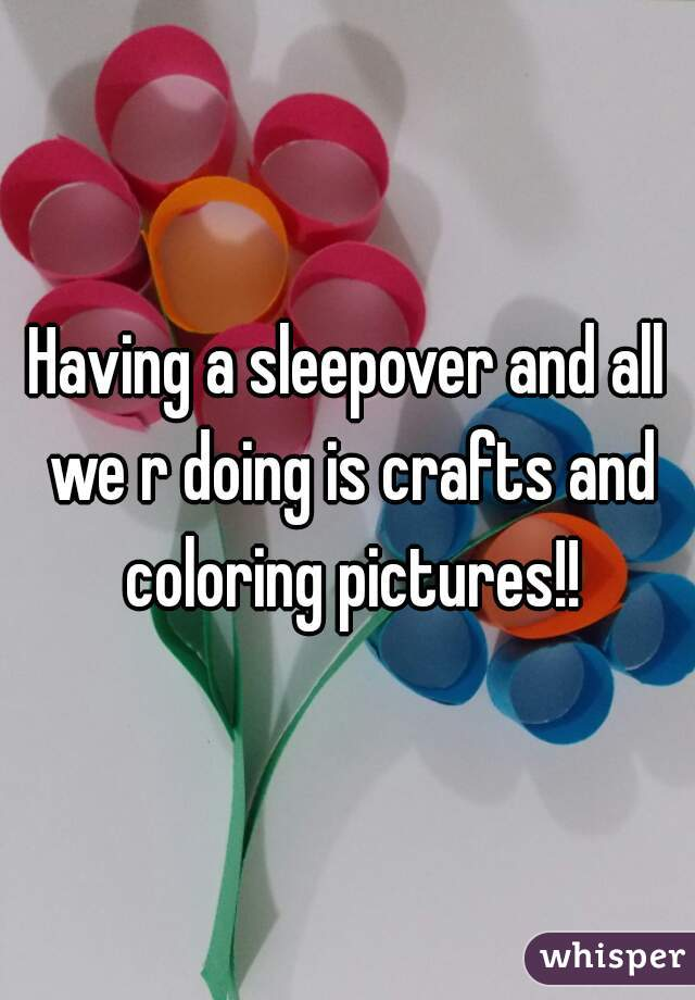 Having a sleepover and all we r doing is crafts and coloring pictures!!