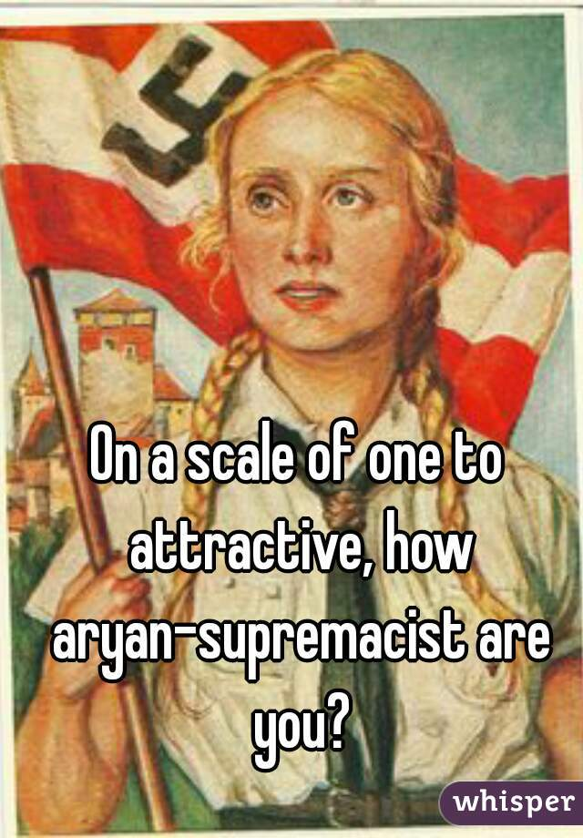 On a scale of one to attractive, how aryan-supremacist are you?