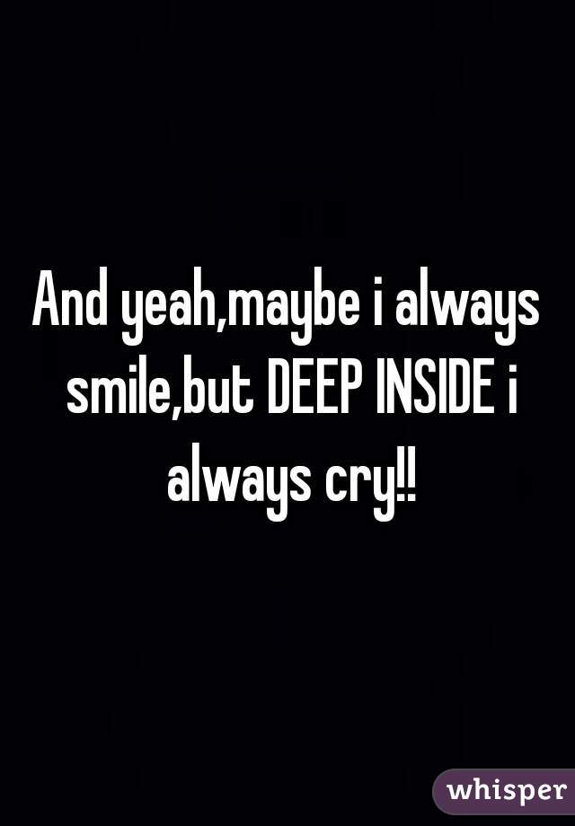 And yeah,maybe i always smile,but DEEP INSIDE i always cry!!