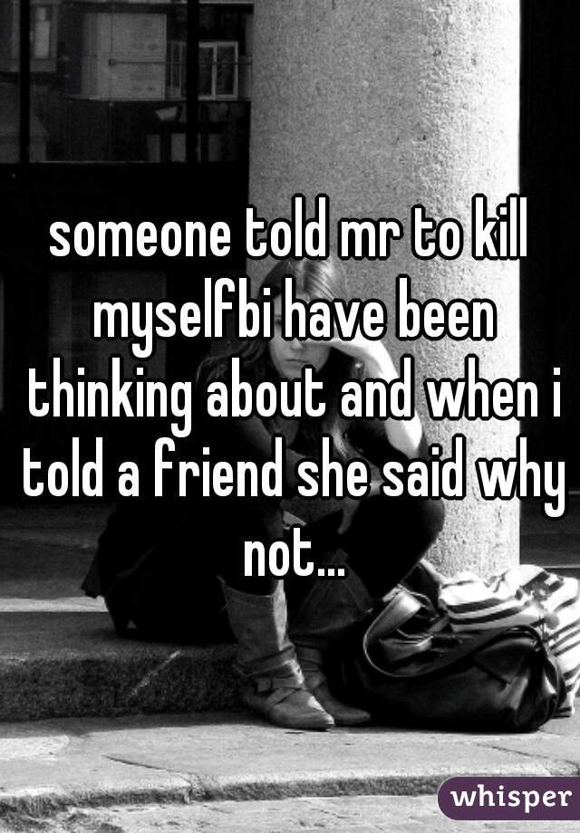 someone told mr to kill myselfbi have been thinking about and when i told a friend she said why not...