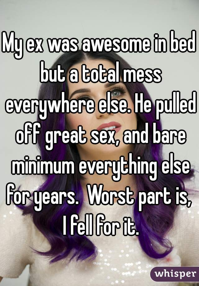 My ex was awesome in bed but a total mess everywhere else. He pulled off great sex, and bare minimum everything else for years.  Worst part is,  I fell for it.