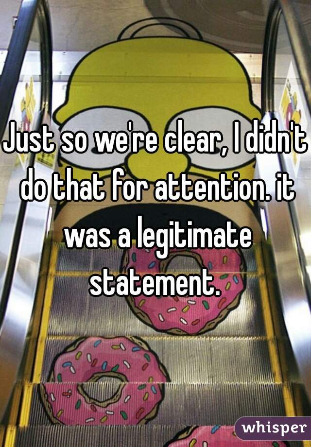 Just so we're clear, I didn't do that for attention. it was a legitimate statement.