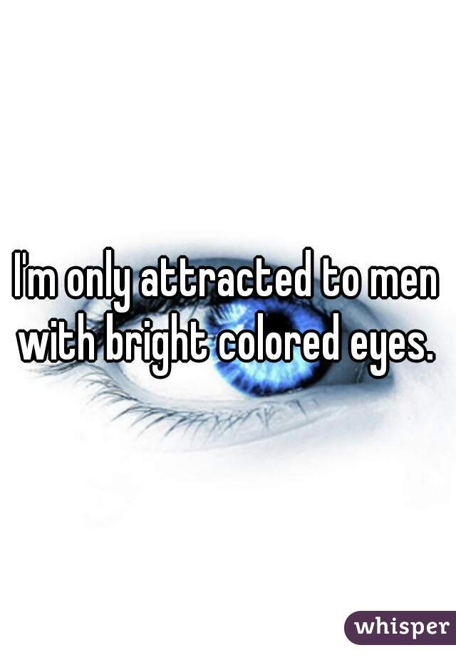 I'm only attracted to men with bright colored eyes.